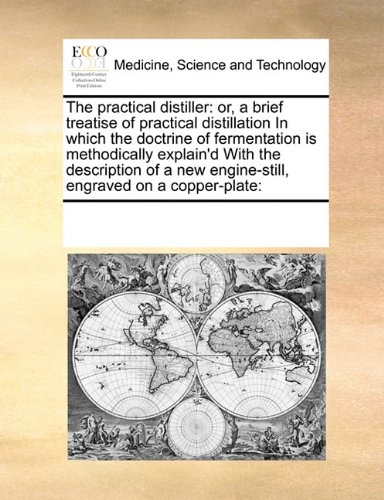 The practical distiller: or, a brief treatise of practical distillation In which the doctrine of fermentation is methodically explain'd  With the ... new engine-still, engraved on a copper-plate:
