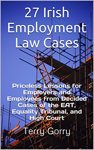 27 Irish Employment Law Cases: Priceless Lessons for Employers and Employees from Decided Cases of the EAT, Equality Tribunal, and High Court