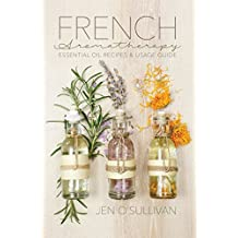 French Aromatherapy: Essential Oil Recipes & Usage Guide (English Edition)
