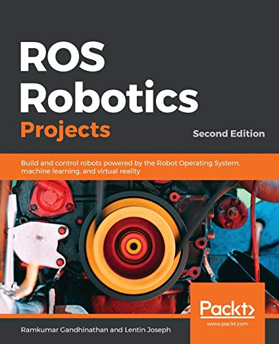 ROS Robotics Projects: Build and control robots powered by the Robot Operating System, machine learning, and virtual reality, 2nd Edition
