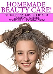 Homemade Beauty Care! 30 Secret Natural Recipes To Creating A More Youthful Looking Skin!