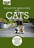Holistic Medicine for Cats: A Comprehensive Guide to Using Holistic Medicine to Improve Your Cat's Life