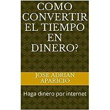Como convertir el tiempo en dinero?: Haga dinero por internet (Spanish Edition)