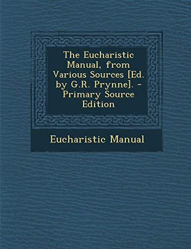 The Eucharistic Manual, from Various Sources [Ed. by G.R. Prynne]. - Primary Source Edition