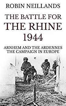 The Battle for the Rhine 1944: Arnhem and the Ardennes, the Campaign in Europe by [Neillands, Robin]