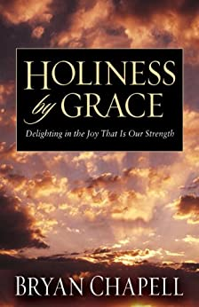 Holiness by Grace: Delighting in the Joy That Is Our Strength by [Chapell, Bryan]