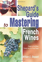 Shepard's Guide to Mastering French Wines: (Taste Is For Wine: Points Are For Ping Pong)