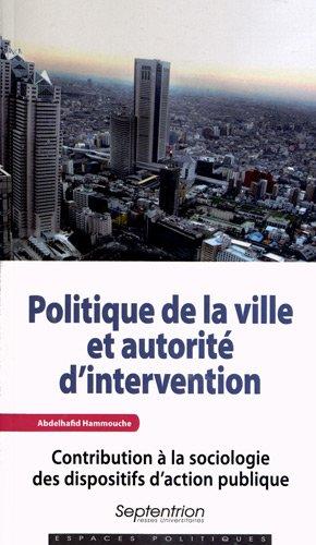 Politique de la ville et autorité d'intervention : Contribution à la sociologie des dispositifs d?action publique par Abdelhafid Hammouche