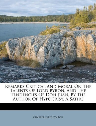 Remarks Critical And Moral On The Talents Of Lord Byron, And The Tendencies Of Don Juan, By The Author Of Hypocrisy, A Satire by Charles Caleb Colton (2011-07-10)
