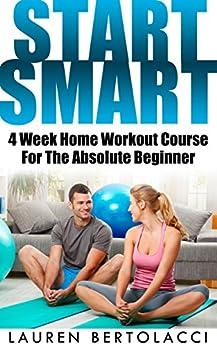 Start Smart: 4 Week Home Workout Course For The Absolute Beginner (English Edition) von [Bertolacci, Lauren]