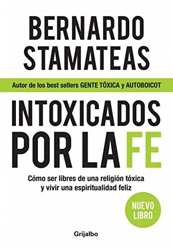 Intoxicados por la fe: Cómo ser libres de una religión tóxica y vivir una espiritualidad feliz por Bernardo Stamateas