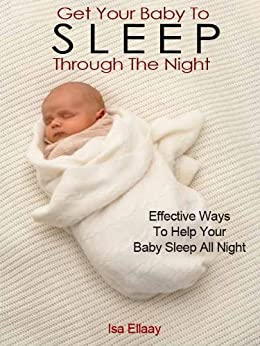 Baby Sleep Training: How To Get Your Baby To Sleep Through The Night by [Ellaay, Isa]