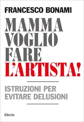 Mamma voglio fare l'artista: Istruzioni per evitare delusioni (Italian Edition) por Francesco Bonami