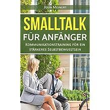 Smalltalk für Anfänger: Kommunikationstraining für ein stärkeres Selbstbewusstsein (Smalltalk lernen, Smalltalk Dating, Smalltalk Business)