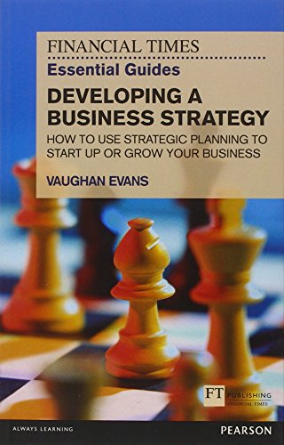 FT Essential Guide to Developing a Business Strategy: How to Use Strategic Planning to Start Up or Grow Your Business (The FT Guides)