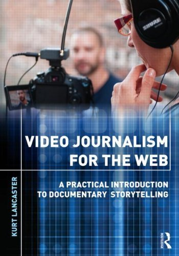 Video Journalism for the Web: A Practical Introduction to Documentary Storytelling: A Practical Introduction to Multimedia Storytelling by Lancaster, Kurt Published by Routledge (2012)