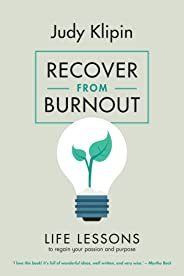 Recover from Burnout: Life lessons to regain your passion, productivity and purpose