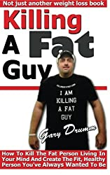 Killing A Fat Guy: How To Kill The Fat Person Living In Your Mind And Create The Fit, Healthy Person You've Always Wanted To Be