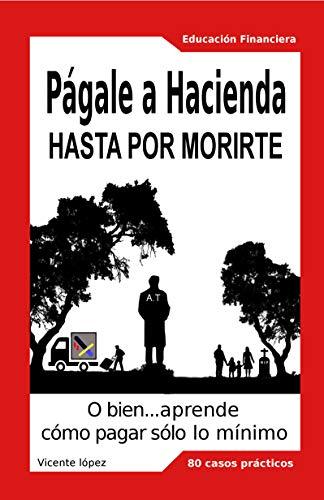 Págale a Hacienda hasta por morirte: O bien, aprende cómo pagarle sólo lo mínimo por Vicente López Lorente