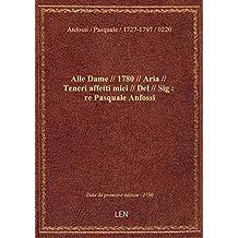 Alle Dame // 1780 // Aria // Teneri affetti miei // Del // Sig : re Pasquale Anfossi
