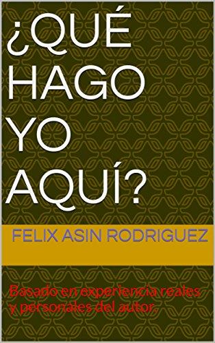 ¿Qué Hago yo Aquí?: Basado en experiencias reales y personales del autor. por Felix Asin
