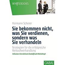 Sie bekommen nicht, was Sie verdienen, sondern was Sie verhandeln: Strategien für die erfolgreiche Verkaufsverhandlung. (Whitebooks)