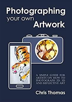Photographing your own artwork: A simple guide for artists on how to photograph 2D, 3D and reflective art by [Thomas, Chris]