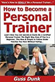 How to Become a Personal Trainer: Learn How You Can Quickly & Easily Be a Certified Personal Trainer The Right Way Even If You're a Beginner, This New & Simple to Follow Guide Teaches You How