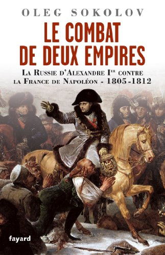 Le Combat de deux Empires : La Russie d'Alexandre Ier contre la France de Napoléon,1805-1812 (Divers Histoire) par Oleg Sokolov