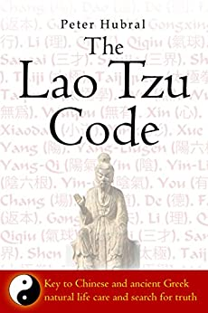 The Lao Tzu Code: Key to ancient Chinese and Greek natural life care and search for truth by [Hubral, Peter]