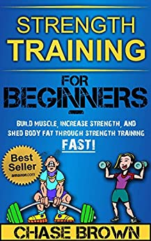 Strength Training: For Beginners - Build Muscle, Increase Strength, and Shed Body Fat Through Strength Training FAST! (Strength Training, Increase Strength, Lose Body Fat Book 1) (English Edition) von [Brown, Chase]