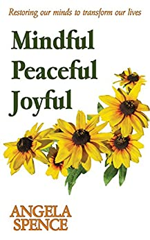 Mindful Peaceful Joyful: Restoring our minds to transform our lives by [Spence, Angela]