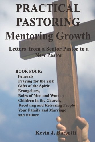 PRACTICAL PASTORING: Mentoring Growth: Letters from a Senior Pastor to a New Pastor: Volume 4 (Book Four: Funerals, Praying for the Sick, etc.)