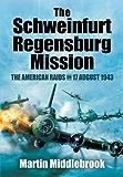 The Schweinfurt Regensburg Mission: The American Raids on 17 August 1943