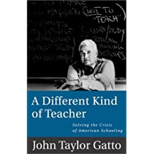 A Different Kind of Teacher: Solving the Crisis of American Schooling by John Taylor Gatto (2002-04-04)