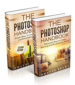 Photography: The COMPLETE Photoshop Box Set For Beginners and Advanced Users (Photography, Photoshop, Digital Photography, Creativity) by [Brown, Dwayne]