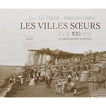 Eu, Le Tréport, Mers-les-Bains, les villes soeurs : Il y a 100 ans en cartes postales ancienne