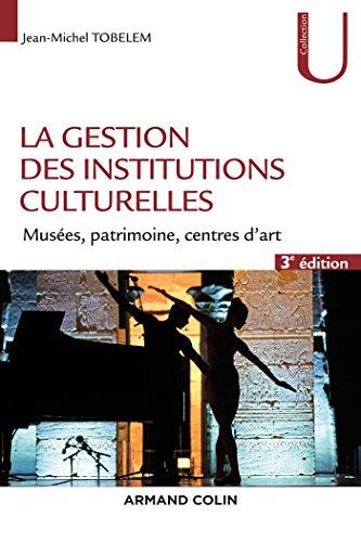 La gestion des institutions culturelles - 3e éd. - Musées, patrimoine, centres d'art par Jean-Michel Tobelem