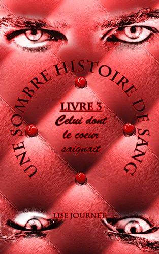 Une Sombre Histoire de Sang - Livre 3 : Celui dont le coeur saignait par Lise Journet