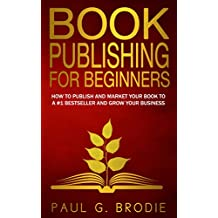 Book Publishing for Beginners: How to publish and market your book to a #1 bestseller and grow your business (Paul G. Brodie Publishing Series Book 1) (English Edition)