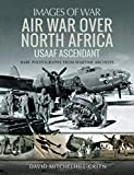 Air War Over North Africa - USAAF Ascendant: Rare Photographs from Wartime Archives (Images of War) (English Edition)