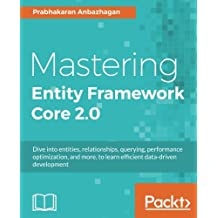 Mastering Entity Framework Core 2.0: Dive into entities, relationships, querying, performance optimization, and more, to learn efficient data-driven development