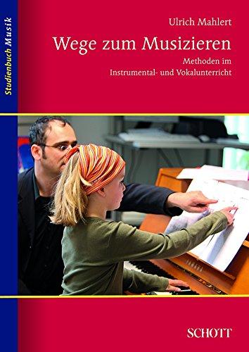 Wege zum Musizieren: Methoden im Instrumental- und Vokalunterricht (Studienbuch Musik) (Instrumental-pädagogik)