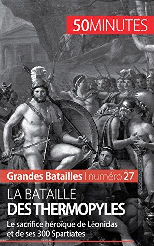 La bataille des Thermopyles: Le sacrifice héroïque de Léonidas et de ses 300 Spartiates (Grandes Batailles t. 27)