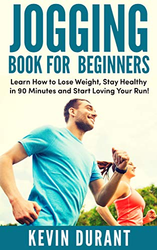 Jogging Book For Beginners: learn how to Lose Weight, Stay Healthy in 90 minutes and start loving your run! (English Edition) por Kevin Durant