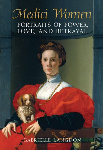 Medici Women: Portraits of Power, Love, and Betrayal in the Court of Duke Cosimo I: Portraits of Power, Love, and Betrayal from the Court of Duke Cosimo I - 16th Century Portraits