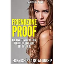 Friendzone Proof: Friendship to Relationship - Cultivate Attraction, Become Desi by Patrick King (2015-07-09)