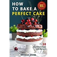 How to Bake a Perfect Cake: 50 Best Homemade Cake Recipes (English Edition)