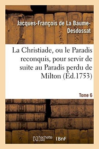 La Christiade, ou le Paradis reconquis, pour servir de suite au Paradis perdu de Milton.Tome 6 par Jacques-François de La Baume-Desdossat