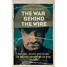 The War Behind the Wire: The Life, Death and Glory of British Prisoners of War, 1914-18 (English Edition)